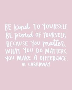 """Be kind to yourself. Be proud of yourself, because you matter. What you matters. You make a difference."""