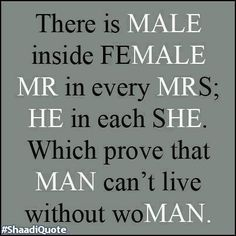 Think its the other way.... Woman can't live without man. Notice man can stand alone, but women need a man for everything.