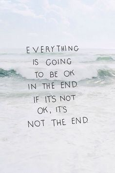 everything will be ok in the end. if it`s not ok, it`s not the end