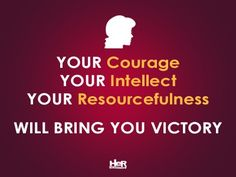 Your courage, your intellect, your resourcefulness will bring you victory.