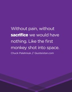 Without pain, without sacrifice we would have nothing. Like the first monkey shot into space. Sacrifice Quotes, Chuck Palahniuk, The One, Quote Of The Day, Monkey, Life Quotes, Positivity, Motivation, Space