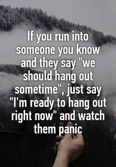 "If you run into someone you know and they say ""we should hang out sometime"", just say ""I'm ready to hang out right now"" and watch them panic"