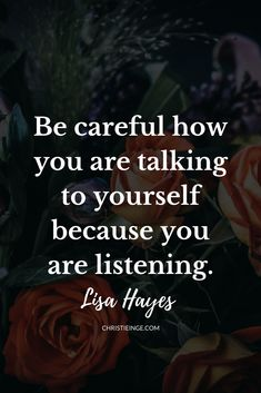 This is one of my favorite self love quotes by Lisa Hayes: Be careful how you are talking to yourself because you are listening. #sefllove #selfcompassion #selfacceptance #personalgrowth #spiritualgrowth