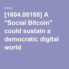"[1604.08168] A ""Social Bitcoin"" could sustain a democratic digital world"