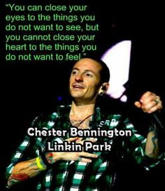 """You can close your eyes to the things you do not want to see, but you cannot close your heart to the things you do not want to feel."" - Chester Bennington (Linkin Park) #ChesterBennington #LinkinPark #Love"