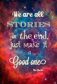 ''We are all stories in the end.  Just make it a good one.''    -- The 11th Doctor  (Doctor Who - BBC TV Series)   source: Doctor Who and the T.A.R.D.I.S.