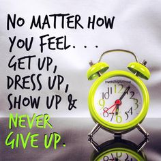 No matter how you feel.get up, dress up, show up and never give up Inspirational Qoutes, Motivational Quotes For Success, Meaningful Quotes, Goal Quotes, Don't Give Up, Never Give Up, 5am Club, Daily Inspiration Quotes, Positive Inspiration