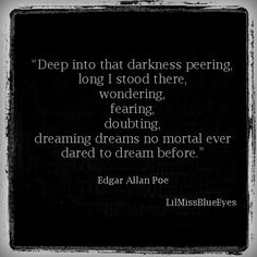 Edgar Allen Poe....Gothic literature is there to find the beauty in darkness and to understand the great mystery that is the human mind....