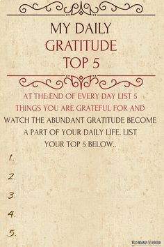 My Daily Gratitude Top 5 At the end of every day list 5 things you are grateful for and watch the abundant Gratitude become a part of your daily life. List your Top 5 below.. 1. 2. 3. 4. 5. WILD WOMAN SISTERHOODॐ #WildWomanSisterhood #wildwomangratitude #wildwomanmedicine