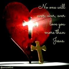 No one will ever, ever, ever love you more than Jesus.