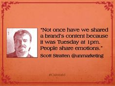 """Not once have we shared a brand's content because it was Tuesday at 1pm. People share emotions."" Scott Stratten #unmarketing"