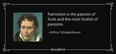 Patriotism is the passion of fools and the most foolish of passions. - Arthur Schopenhauer