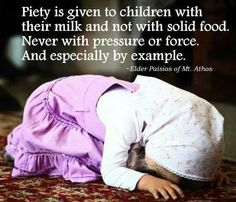 """Piety is given to children with their milk and not with solid food.  Never with pressure or force.  And especially by example."" -Elder Paisios of Mt. Athos"