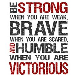Be strong, brave and humble
