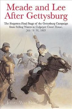 Meade and Lee After Gettysburg: The Forgotten Final Stage of the Gettysburg Campaign, from Falling Waters to Culp...