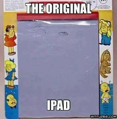The original iPad. I am a true child of the 80's. Lol