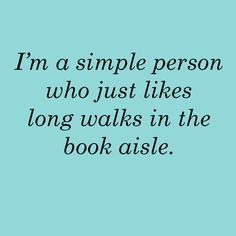 I'm a simple person who just likes long walks in the book aisle.