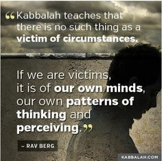 #Kabbalah teaches there's no such thing as a victim of circumstances.If we're victims,it's our own pattern of thinking and perceiving.""
