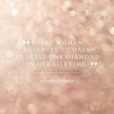 """Every woman deserves at least one diamond in her lifetime."" #ElizabethTaylor"