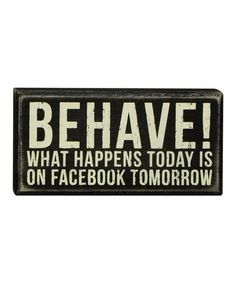'Behave! What Happens Today is on Facebook Tomorrow.' So true! Primitives by Kathy Box Sign  #zulilyfinds