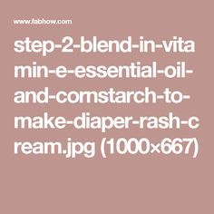 step-2-blend-in-vitamin-e-essential-oil-and-cornstarch-to-make-diaper-rash-cream.jpg (1000×667)