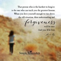 That person who is the hardest to forgive is the one who can teach you the greatest lessons. When you love yourself enough to rise above the old situation, then understanding and forgiveness will be easy. And you'll be free. — Louise Hay