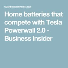 Home batteries that compete with Tesla Powerwall 2.0 - Business Insider
