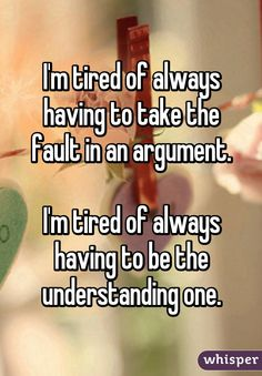 """I'm tired of always having to take the fault in an argument.I'm tired of always having to be the understanding one."""