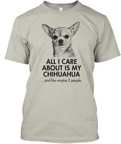 ALL I CARE ABOUT IS MY CHIHUAHUA...