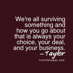 We're all surviving something and how you go about that is always your choice, your deal, and your business. LiveLifehappy.com