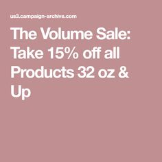 The Volume Sale: Take 15% off all Products 32 oz & Up