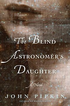 Check out our list of new historical fiction novels, including  The Blind Astronomer's Daughter by John Pipkin.