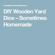 DIY Wooden Yard Dice – Sometimes Homemade
