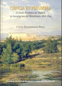 Ciencia en penumbra : el Jardín Botánico de Madrid en los orígenes del liberalismo, 1808-1834 / J. Luis Maldonado Polo. - Madrid : Consejo Superior de Investigaciones Científicas, 2013