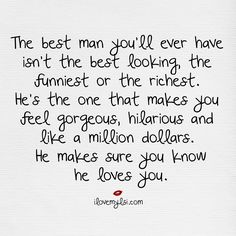 The best man you'll ever have in your life isn't the best looking or the richest. He's the one that makes you feel gorgeous, hilarious...
