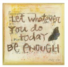 Let Whatever You Do Today Be ENOUGH.  (A teacher shared this with me today.  What good timing.)