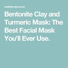 Bentonite Clay and Turmeric Mask: The Best Facial Mask You'll Ever Use.