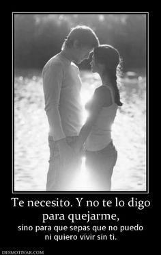 Te necesito. Y no te lo digo para quejarme, sino para que sepas que no puedo ni quiero vivir sin ti.