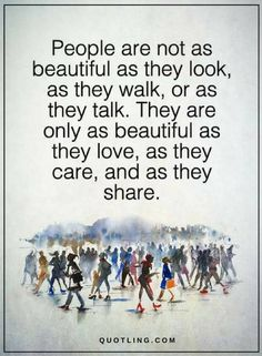 People Quotes people are not as beautiful as they look, as they walk, or as they talk. They are only as beautiful as they love, as they care, and as they share.