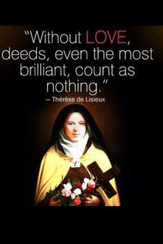"""""""Without #love, deeds, even the most brilliant, count as nothing."""" St. Therese of Lisieux"""