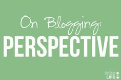 A must read for bloggers - On Blogging: Perspective | gimmesomelife.com