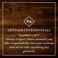 Gentleman's Essentials - keep chivalry alive! Always respect those around you, take responsibility for your actions, and never take anything for granted.