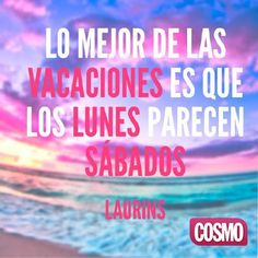 """Lo mejor de las vacaciones es que los lunes parecen sábados"" Live Love Life, Happy Everything, The Ugly Truth, More Than Words, Inspirational Thoughts, Cosmopolitan, Wonderful Places, Wisdom, Neon Signs"