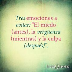 """Tres emociones a evitar: """"El miedo (antes), la vergüenza (mientras) y la culpa (después)"""". #frases <3 <3 <3 <3"""