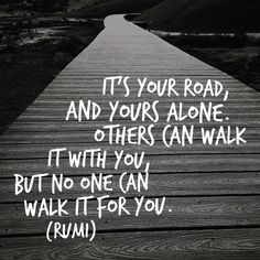 It's your road and yours alone... Rumi