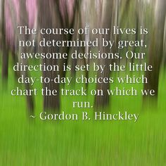 The course of our lives is not determined by great, awesome decisions. Our direction is set by the little day-to-day choices which chart the track on which we run. ~ Gordon B. Hinckley