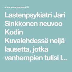 Lastenpsykiatri Jari Sinkkonen neuvoo Kodin Kuvalehdessä neljä lausetta, jotka vanhempien tulisi lapsilleen sanoa. Ensimmäiseksi hän kehoittaa vanhempia...