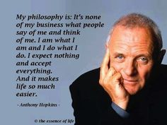 """My philosophy is: it's none of my business what people say of me and think of me. I am what I am and I do what I do. I expect nothing and accept everything. And it makes life so much easier."" Hard to do, but trying to put this into practice."