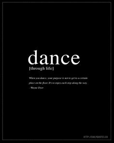 Dance through life. When you dance, your purpose is not to get to a certain place on the floor. It's to enjoy each step along the way. Dancer Quotes, Ballet Quotes, Words Quotes, Wise Words, Life Quotes, Qoutes, Great Quotes, Quotes To Live By, Inspiring Quotes About Life