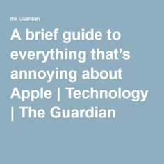 A brief guide to everything that's annoying about Apple   Technology   The Guardian